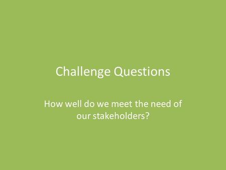 Challenge Questions How well do we meet the need of our stakeholders?