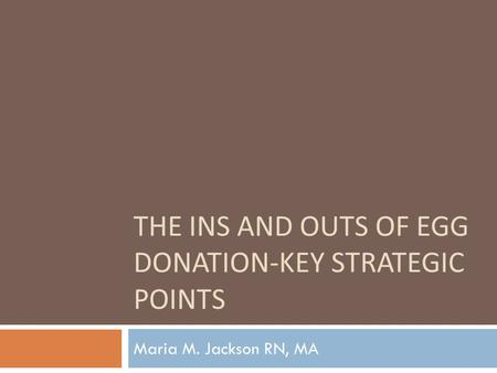 THE INS AND OUTS OF EGG DONATION-KEY STRATEGIC <strong>POINTS</strong> Maria M. Jackson RN, MA.