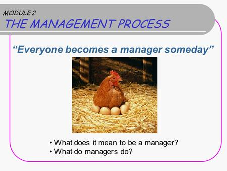 "MODULE 2 THE MANAGEMENT PROCESS ""Everyone becomes a manager someday"" What does it mean to be a manager? What do managers do?"