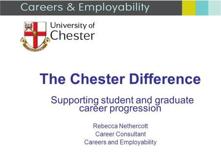 The Chester Difference Supporting student and graduate career progression Rebecca Nethercott Career Consultant Careers and Employability.
