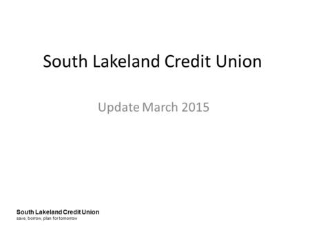 South Lakeland Credit Union save, borrow, plan for tomorrow South Lakeland Credit Union Update March 2015.
