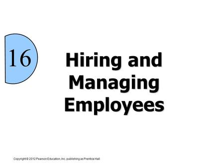 Hiring and Managing Employees 16 Copyright © 2012 Pearson Education, Inc. publishing as Prentice Hall.
