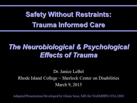 Safety Without Restraints: Trauma Informed Care The Neurobiological & Psychological Effects of Trauma Dr. Janice LeBel Rhode Island College ~ Sherlock.