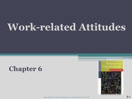 Work-related Attitudes Chapter 6 6-1 Copyright © 2011 Pearson Education, Inc. Publishing as Prentice Hall.