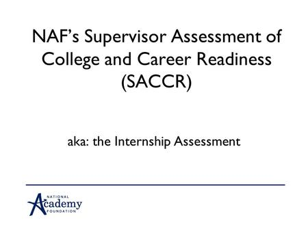 NAF's Supervisor Assessment of College and Career Readiness (SACCR) aka: the Internship Assessment.
