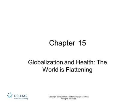 Copyright 2012 Delmar, a part of Cengage Learning. All Rights Reserved. Chapter 15 Globalization and Health: The World is Flattening.