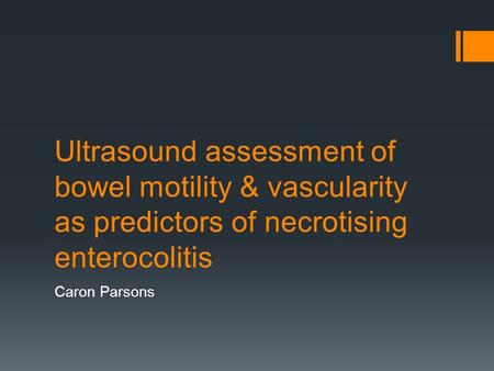 Ultrasound assessment of bowel motility & vascularity as predictors of necrotising enterocolitis Caron Parsons.