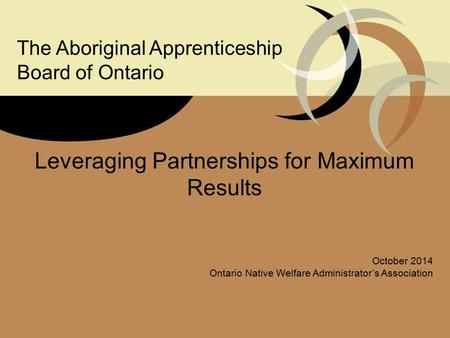 Leveraging Partnerships for Maximum Results October 2014 Ontario Native Welfare Administrator's Association The Aboriginal Apprenticeship Board of Ontario.