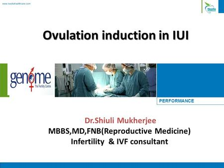 Www.neotiahealthcare.com PERFORMANCE Ovulation induction in IUI Dr.Shiuli Mukherjee MBBS,MD,FNB(Reproductive Medicine) Infertility & IVF consultant.