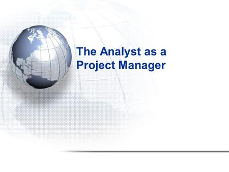 The Analyst as a Project Manager. 2 Overview Fundamental principles of project management –Need both technical and management skills How information system.