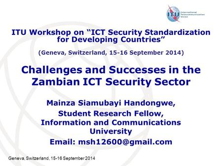 Geneva, Switzerland, 15-16 September 2014 Challenges and Successes in the Zambian ICT Security Sector Mainza Siamubayi Handongwe, Student Research Fellow,