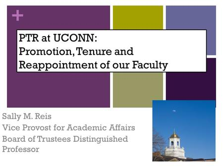 + PTR at UCONN: Promotion, Tenure and Reappointment of our Faculty Sally M. Reis Vice Provost for Academic Affairs Board of Trustees Distinguished Professor.