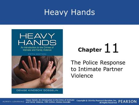 Heavy Hands Chapter Heavy Hands: An Introduction to the Crime of Intimate and Family Violence, Fifth Edition, Denise Gosselin Copyright © 2014 by Pearson.