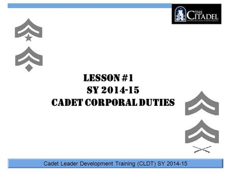 Cadet Leader Development Training (CLDT) SY 2014-15 Lesson #1 SY 2014-15 Cadet Corporal Duties.