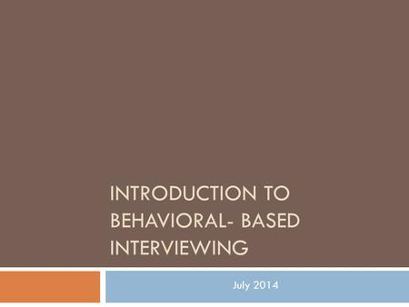 INTRODUCTION TO BEHAVIORAL- BASED INTERVIEWING July 2014.