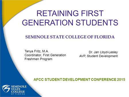 RETAINING FIRST GENERATION STUDENTS SEMINOLE STATE COLLEGE OF FLORIDA AFCC STUDENT DEVELOPMENT CONFERENCE 2015 Tanya Fritz, M.A. Coordinator, First Generation.