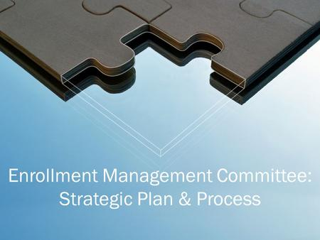 Enrollment Management Committee: Strategic Plan & Process.