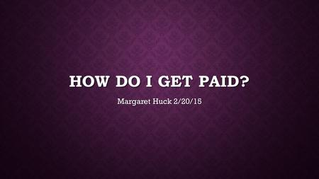 How do I get Paid? Margaret Huck 2/20/15.