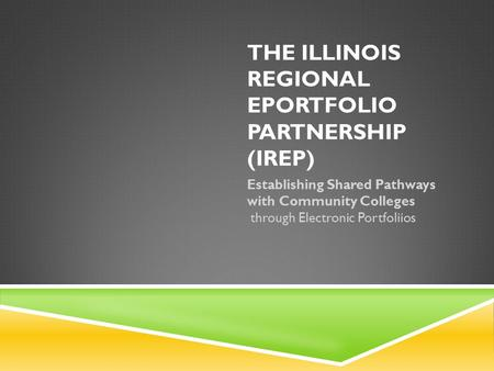 THE ILLINOIS REGIONAL EPORTFOLIO PARTNERSHIP (IREP) Establishing Shared Pathways with Community Colleges through Electronic Portfoliios.