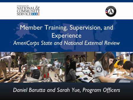 Member Training, Supervision, and Experience AmeriCorps State and National External Review Daniel Barutta and Sarah Yue, Program Officers.