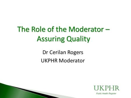 UKPHR Public Health Register The Role of the Moderator – Assuring Quality Dr Cerilan Rogers UKPHR Moderator.