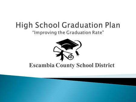 Escambia County School District. Q.1.7 Increase the graduation rate as measured by the Federal Uniform Rate. Year District State 2010-11 57.7% 70.6% 2011-12.