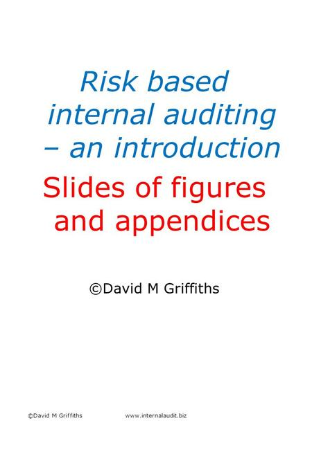 Risk based internal auditing – an introduction Slides of figures and appendices ©David M Griffiths www.internalaudit.biz.