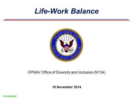 Unclassified OPNAV Office of Diversity and Inclusion (N134) 19 November 2014 Life-Work Balance.