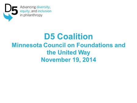 D5 Coalition Minnesota Council on Foundations and the United Way November 19, 2014.