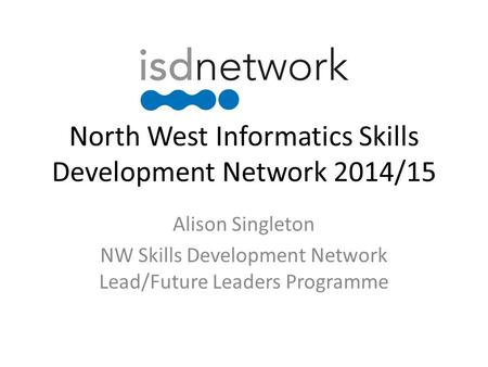 North West Informatics Skills Development Network 2014/15 Alison Singleton NW Skills Development Network Lead/Future Leaders Programme.
