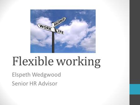 Flexible working Elspeth Wedgwood Senior HR Advisor.