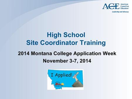 High School Site Coordinator Training 2014 Montana College Application Week November 3-7, 2014.