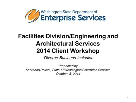 Facilities Division/Engineering and Architectural Services 2014 Client Workshop Diverse Business Inclusion Presented by Servando Patlan, State of Washington.