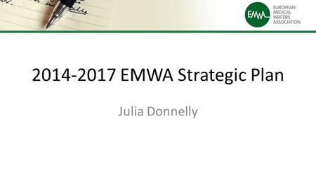 2014-2017 EMWA Strategic Plan Julia Donnelly. Previous Plan (2010-2013) EMWA is the network of professionals that represents, supports and trains medical.