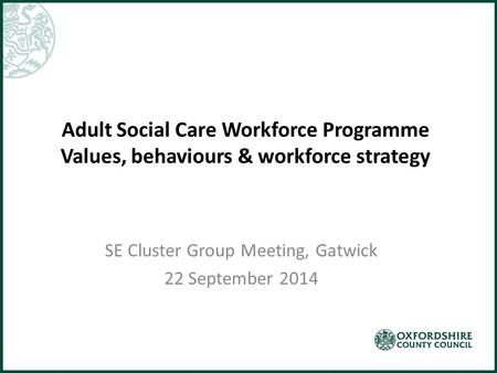 Adult Social Care Workforce Programme Values, behaviours & workforce strategy SE Cluster Group Meeting, Gatwick 22 September 2014.
