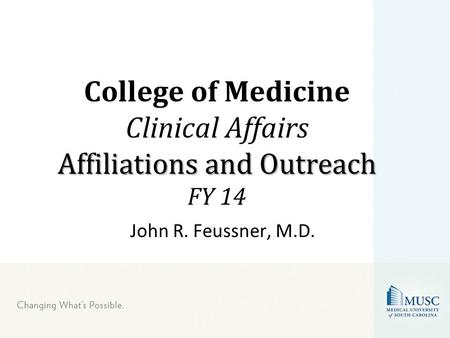 John R. Feussner, M.D. Affiliations and Outreach College of Medicine Clinical Affairs Affiliations and Outreach FY 14.