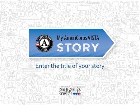 Enter the title of your story. My AmeriCorps VISTA Story Disclaimer Opinions or points of view expressed in this presentation are those of the presenter(s)