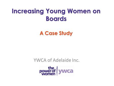 Increasing Young Women on Boards A Case Study YWCA of Adelaide Inc.