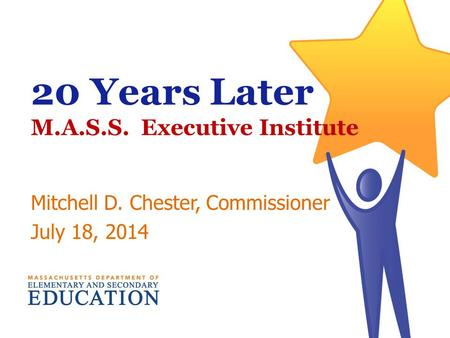 20 Years Later M.A.S.S. Executive Institute Mitchell D. Chester, Commissioner July 18, 2014.