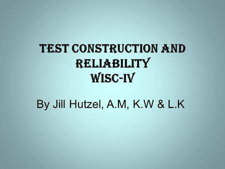 Test Construction and Reliability WISC-IV By Jill Hutzel, A.M, K.W & L.K.