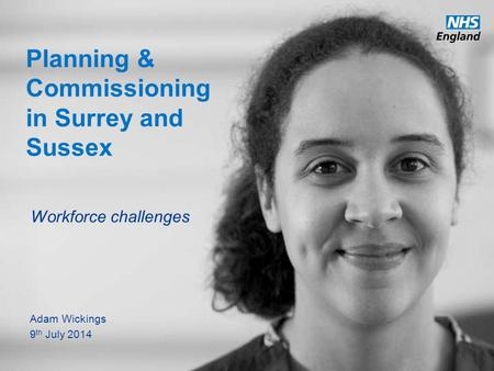 Www.england.nhs.uk Planning & Commissioning in Surrey and Sussex Workforce challenges Adam Wickings 9 th July 2014.