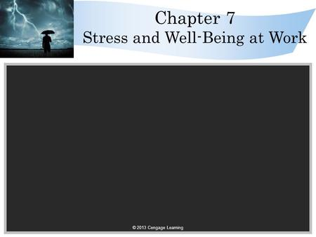 © 2013 Cengage Learning Chapter 7 Stress and Well-Being at Work.