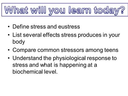 Define stress and eustress List several effects stress produces in your body Compare common stressors among teens Understand the physiological response.