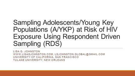 Sampling Adolescents/Young Key Populations (A/YKP) at Risk of HIV Exposure Using Respondent Driven Sampling (RDS) LISA G. JOHNSTON WWW.LISAGJOHNSTON.COM,