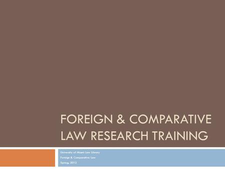FOREIGN & COMPARATIVE LAW RESEARCH TRAINING University of Miami Law Library Foreign & Comparative Law Spring, 2012.