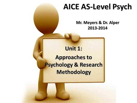 AICE AS-Level Psych Mr. Meyers & Dr. Alper 2013-2014 Unit 1: Approaches to Psychology & Research Methodology.