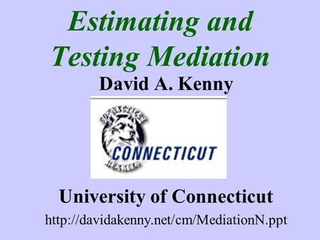 Estimating and Testing Mediation David A. Kenny University of Connecticut