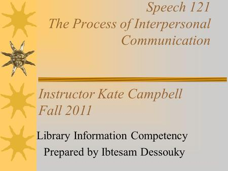 Speech 121 The Process of Interpersonal Communication Library Information Competency Prepared by Ibtesam Dessouky Instructor Kate Campbell Fall 2011.