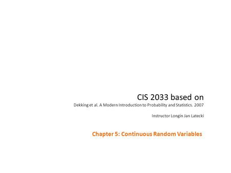 CIS 2033 based on Dekking et al. A Modern Introduction to Probability and Statistics. 2007 Instructor Longin Jan Latecki Chapter 5: Continuous Random Variables.