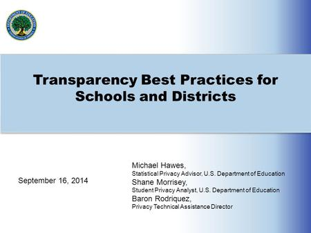 Transparency Best Practices for Schools and Districts Michael Hawes, Statistical Privacy Advisor, U.S. Department of Education Shane Morrisey, Student.